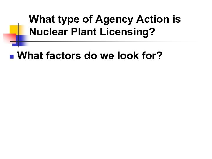 What type of Agency Action is Nuclear Plant Licensing? n What factors do we