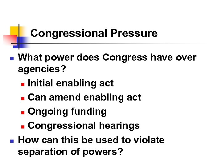Congressional Pressure n n What power does Congress have over agencies? n Initial enabling