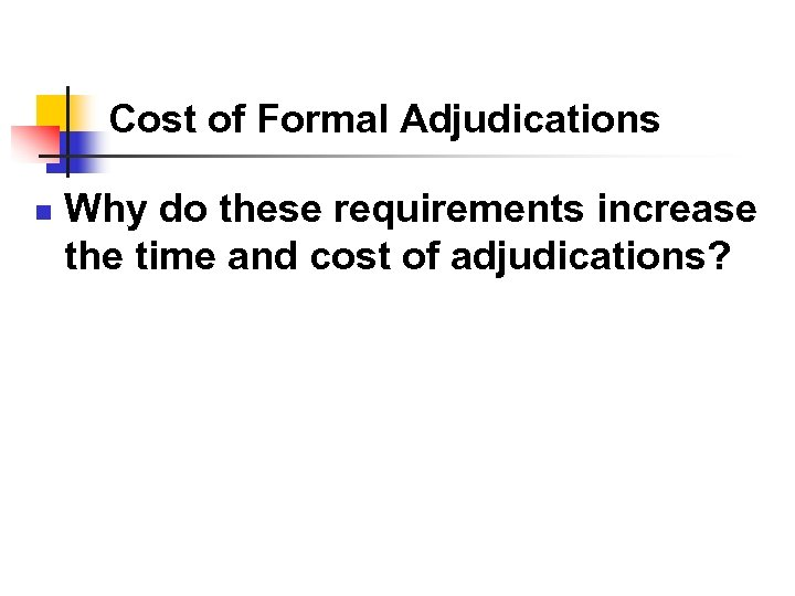 Cost of Formal Adjudications n Why do these requirements increase the time and cost