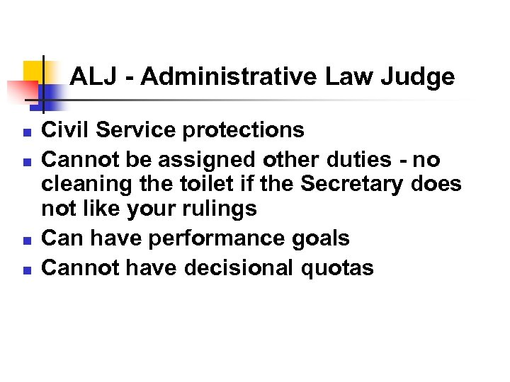 ALJ - Administrative Law Judge n n Civil Service protections Cannot be assigned other