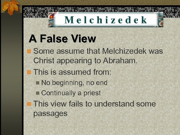 A False View n Some assume that Melchizedek was Christ appearing to Abraham. n