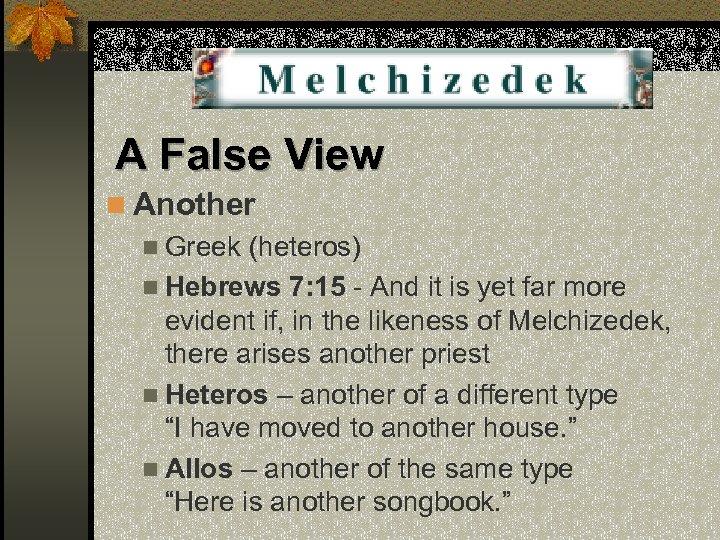 A False View n Another n Greek (heteros) n Hebrews 7: 15 - And