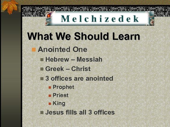 What We Should Learn n Anointed One n Hebrew – Messiah n Greek –