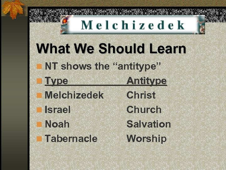 "What We Should Learn n NT shows the ""antitype"" n Type n Melchizedek n"