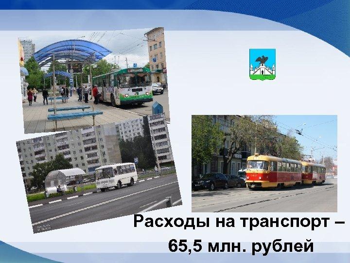 Расходы на транспорт – 65, 5 млн. рублей