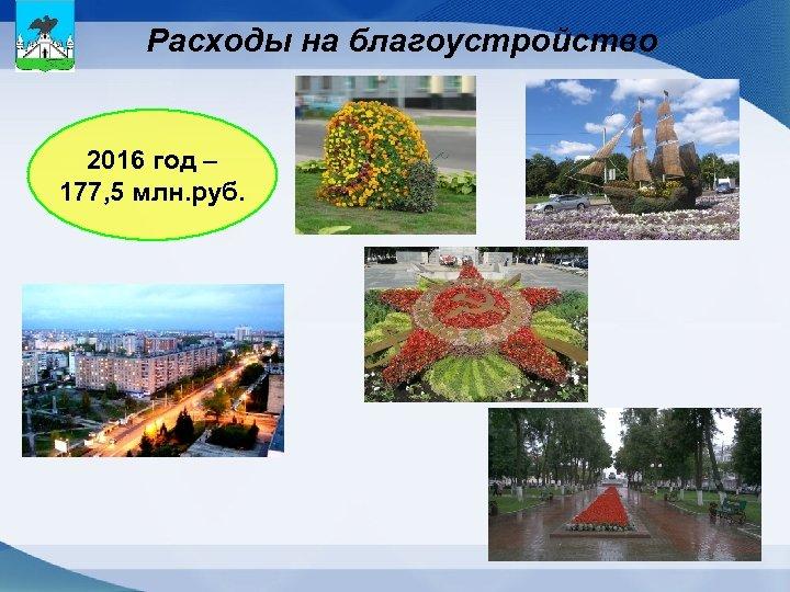 Расходы на благоустройство 2016 год – 177, 5 млн. руб.