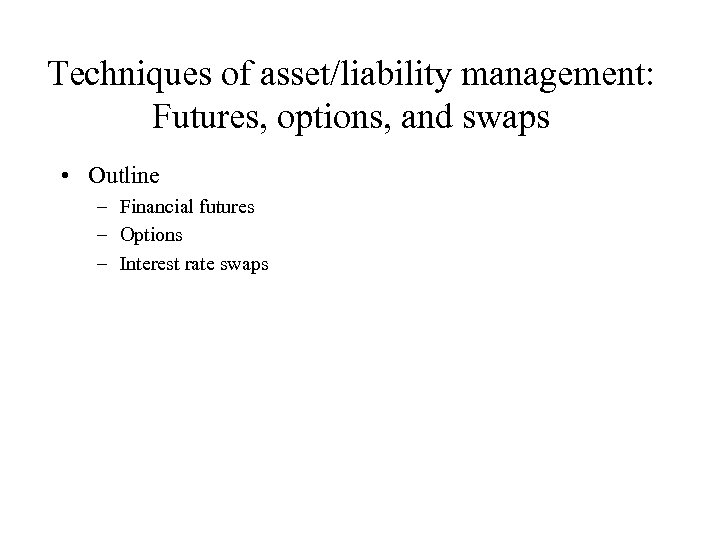 Techniques of asset/liability management: Futures, options, and swaps • Outline – Financial futures –