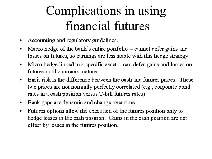 Complications in using financial futures • Accounting and regulatory guidelines. • Macro hedge of