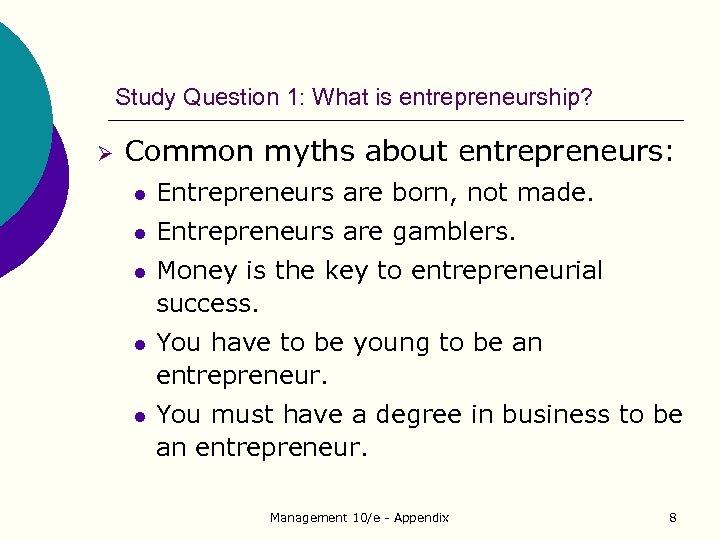 Study Question 1: What is entrepreneurship? Ø Common myths about entrepreneurs: l Entrepreneurs are