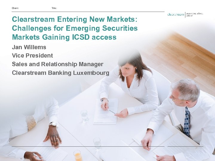Client: Title: Clearstream Entering New Markets: Challenges for Emerging Securities Markets Gaining ICSD access
