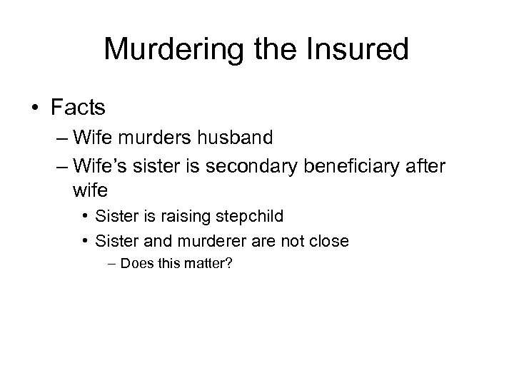 Murdering the Insured • Facts – Wife murders husband – Wife's sister is secondary