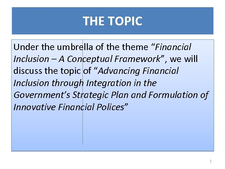 "THE TOPIC Under the umbrella of theme ""Financial Inclusion – A Conceptual Framework"", we"