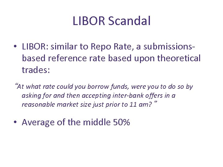 LIBOR Scandal • LIBOR: similar to Repo Rate, a submissionsbased reference rate based upon