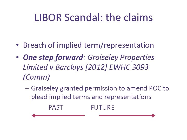 LIBOR Scandal: the claims • Breach of implied term/representation • One step forward: Graiseley