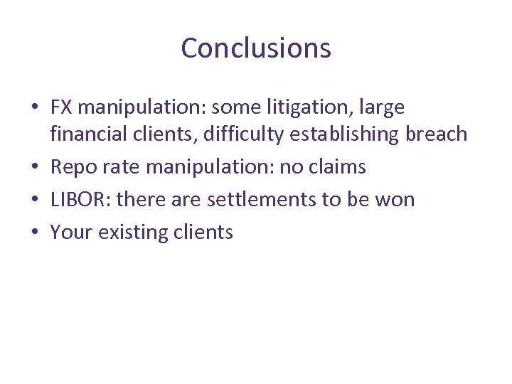 Conclusions • FX manipulation: some litigation, large financial clients, difficulty establishing breach • Repo