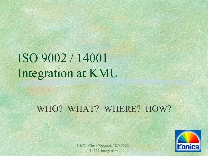 ISO 9002 / 14001 Integration at KMU WHO? WHAT? WHERE? HOW? KMU, Chris Kappert,