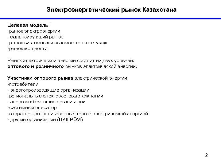 Электроэнергетический рынок Казахстана Целевая модель : -рынок электроэнергии - балансирующий рынок -рынок системных и