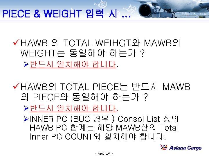 PIECE & WEIGHT 입력 시. . . ü HAWB 의 TOTAL WEIHGT와 MAWB의 WEIGHT는