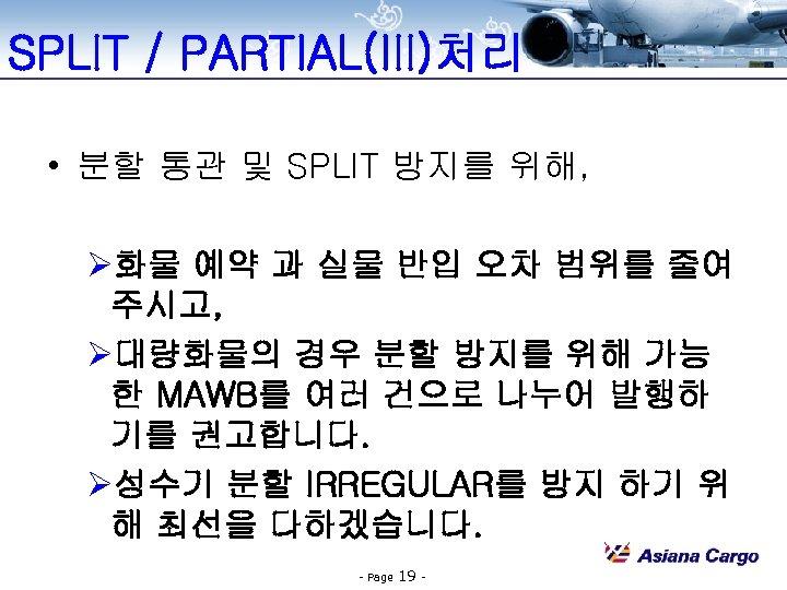 SPLIT / PARTIAL(III)처리 • 분할 통관 및 SPLIT 방지를 위해, Ø화물 예약 과 실물