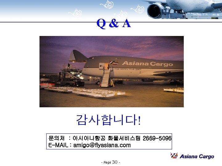 Q&A 감사합니다! 문의처 : 아시아나항공 화물서비스팀 2669 -5096 E-MAIL : amigo@flyasiana. com - Page