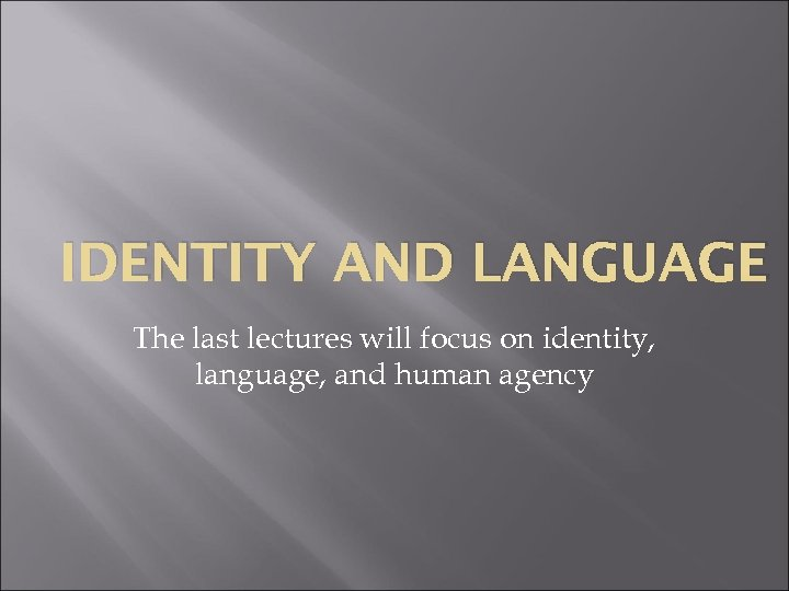 IDENTITY AND LANGUAGE The last lectures will focus on identity, language, and human agency