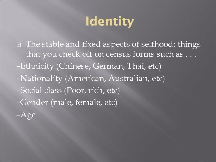 Identity The stable and fixed aspects of selfhood: things that you check off on