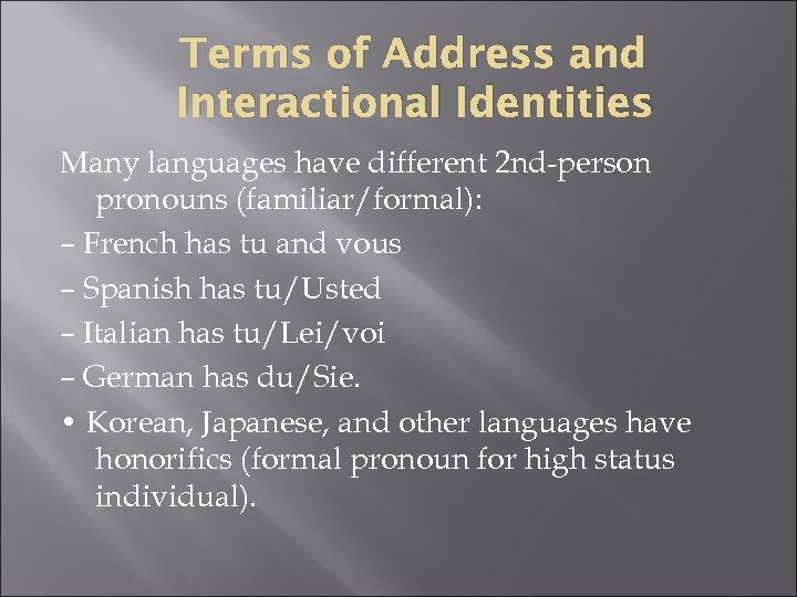 Terms of Address and Interactional Identities Many languages have different 2 nd-person pronouns (familiar/formal):