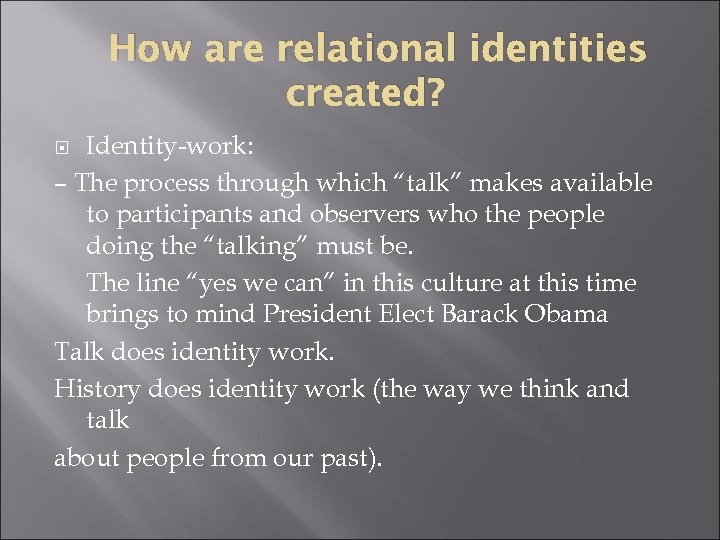 "How are relational identities created? Identity-work: – The process through which ""talk"" makes available"