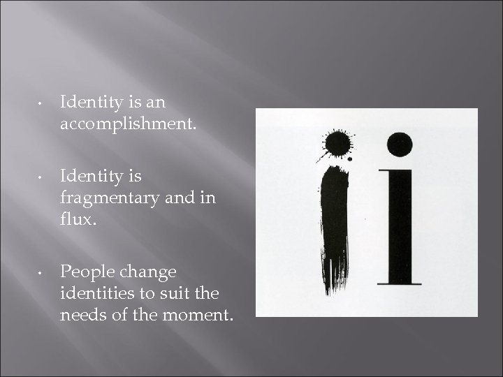 • • • Identity is an accomplishment. Identity is fragmentary and in flux.