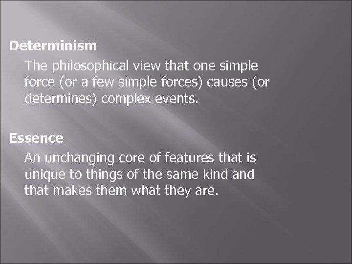 Determinism The philosophical view that one simple force (or a few simple forces) causes