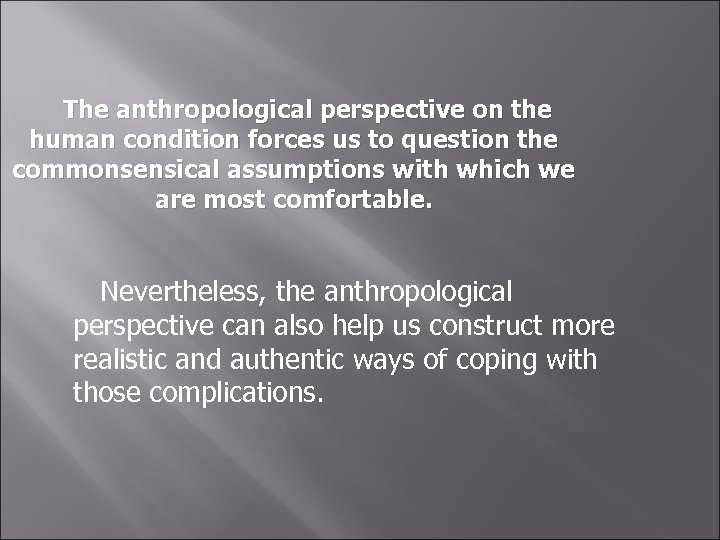 The anthropological perspective on the human condition forces us to question the commonsensical assumptions