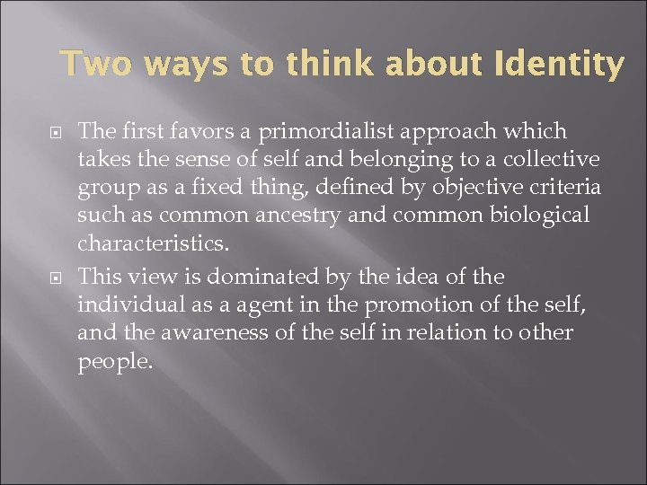 Two ways to think about Identity The first favors a primordialist approach which takes