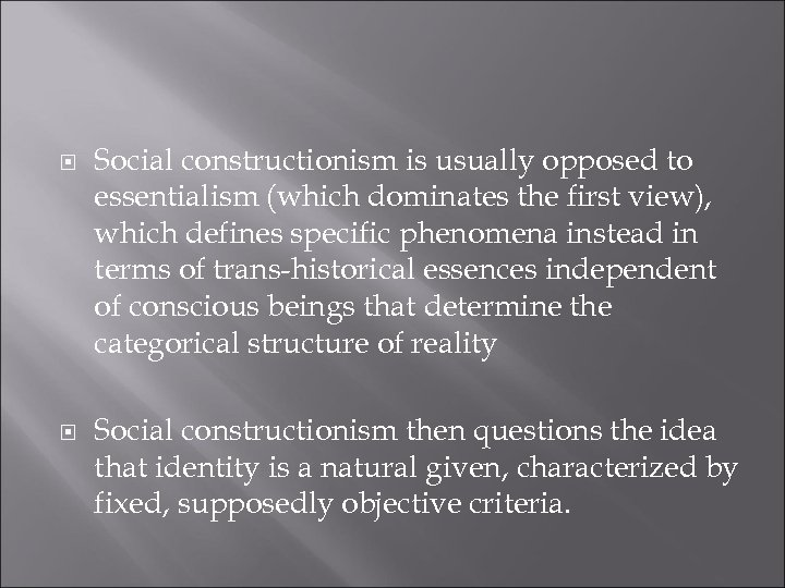 Social constructionism is usually opposed to essentialism (which dominates the first view), which