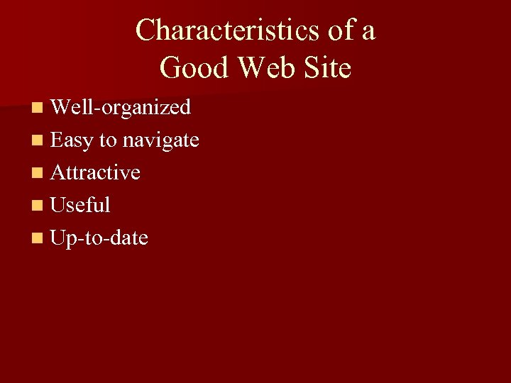 Characteristics of a Good Web Site n Well-organized n Easy to navigate n Attractive