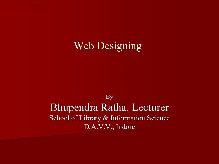 Web Designing By Bhupendra Ratha, Lecturer School of Library & Information Science D. A.