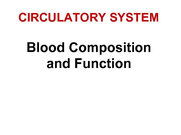 CIRCULATORY SYSTEM Blood Composition and Function What