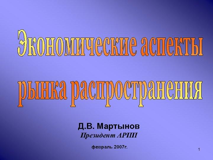 Д. В. Мартынов Президент АРПП февраль 2007 г. 1