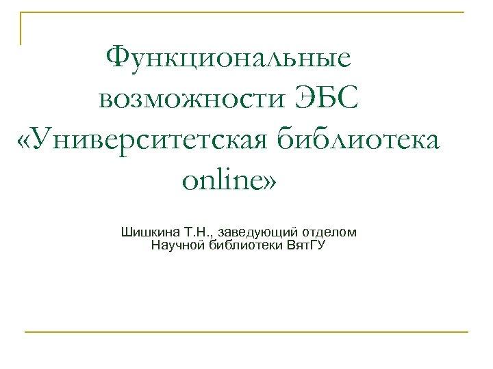 Функциональные возможности ЭБС «Университетская библиотека online» Шишкина Т. Н. , заведующий отделом Научной библиотеки