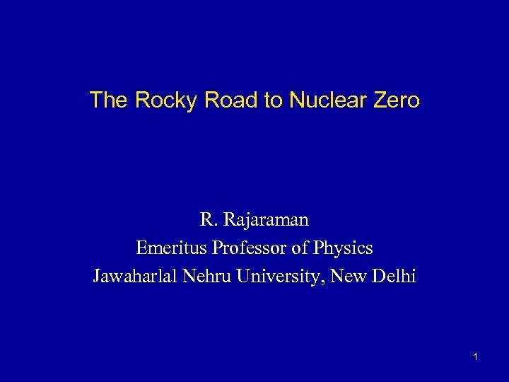 The Rocky Road to Nuclear Zero R. Rajaraman Emeritus Professor of Physics Jawaharlal Nehru