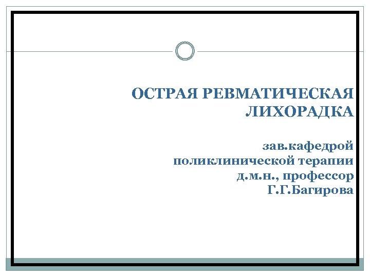 ОСТРАЯ РЕВМАТИЧЕСКАЯ ЛИХОРАДКА зав. кафедрой поликлинической терапии д. м. н. , профессор Г. Г.
