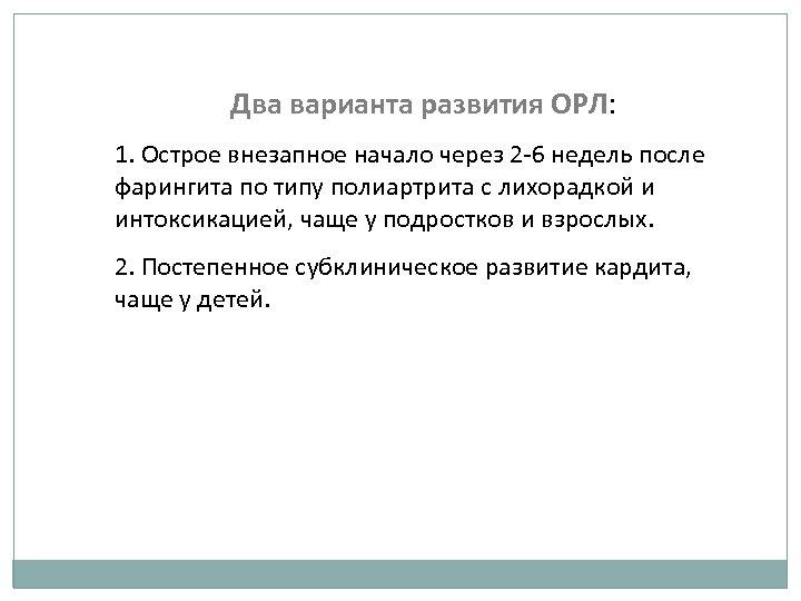 Два варианта развития ОРЛ: 1. Острое внезапное начало через 2 -6 недель после фарингита