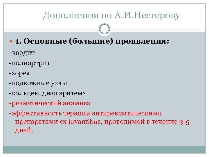 Дополнения по А. И. Нестерову 1. Основные (большие) проявления: -кардит -полиартрит -хорея -подкожные узлы