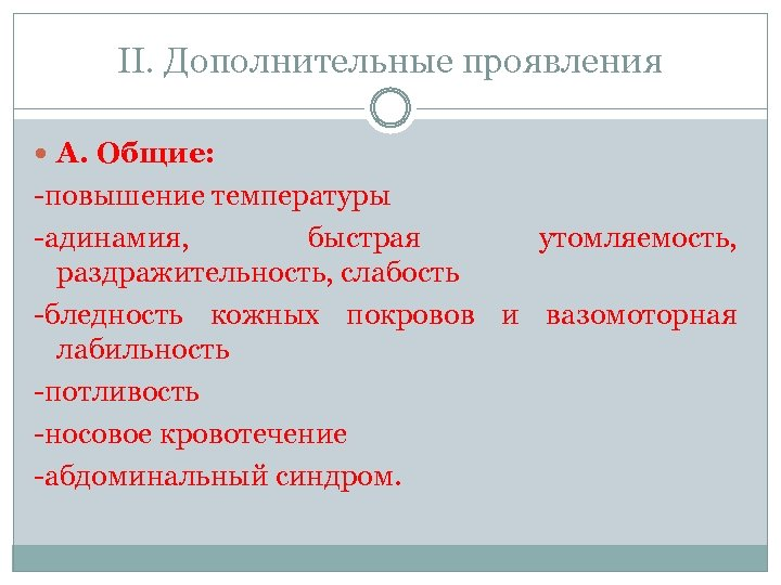 II. Дополнительные проявления А. Общие: -повышение температуры -адинамия, быстрая утомляемость, раздражительность, слабость -бледность кожных