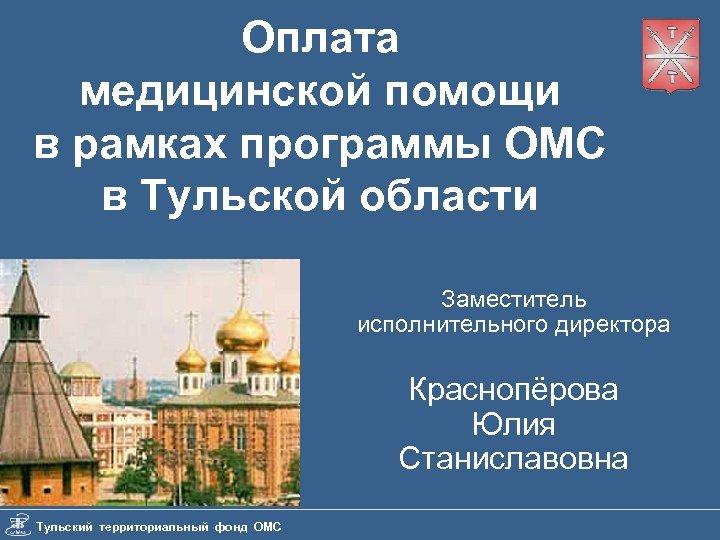 Оплата медицинской помощи в рамках программы ОМС в Тульской области Заместитель исполнительного директора Краснопёрова