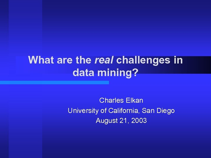 What are the real challenges in data mining? Charles Elkan University of California, San