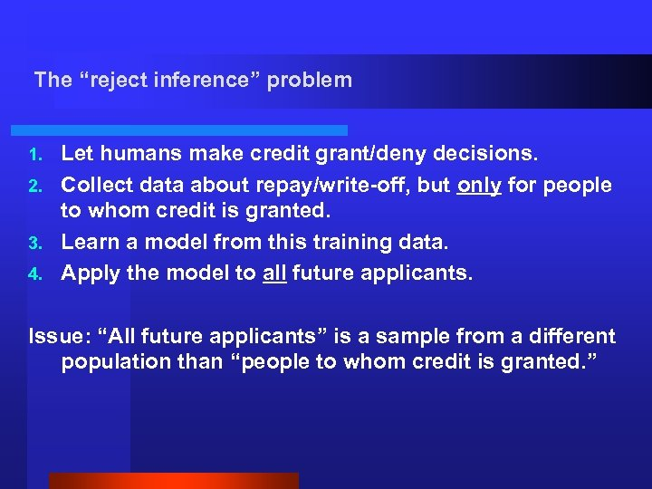 "The ""reject inference"" problem Let humans make credit grant/deny decisions. 2. Collect data about"