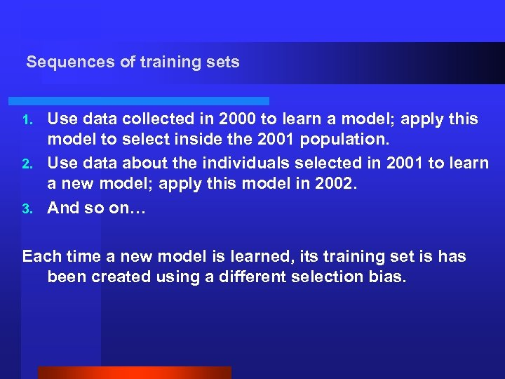 Sequences of training sets Use data collected in 2000 to learn a model; apply