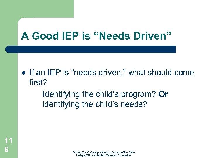 "A Good IEP is ""Needs Driven"" l 11 6 If an IEP is ""needs"