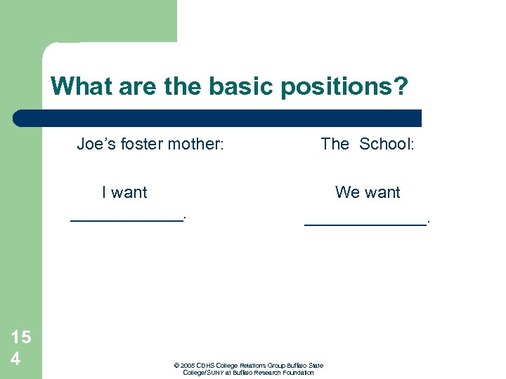 What are the basic positions? Joe's foster mother: I want ______. The School: We