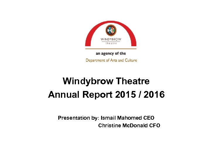 Windybrow Theatre Annual Report 2015 / 2016 Presentation by: Ismail Mahomed CEO Christine Mc.